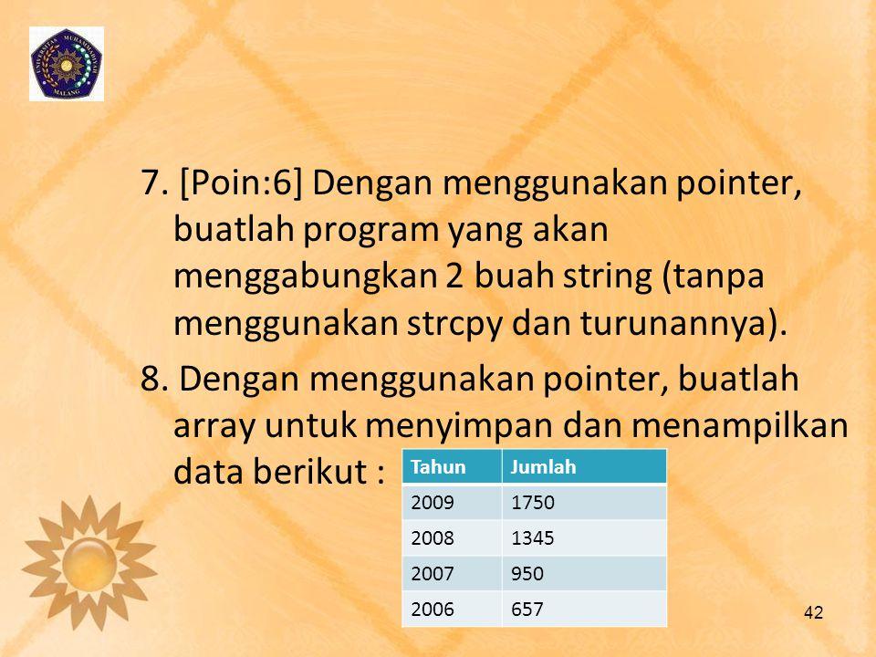 7. [Poin:6] Dengan menggunakan pointer, buatlah program yang akan menggabungkan 2 buah string (tanpa menggunakan strcpy dan turunannya). 8. Dengan menggunakan pointer, buatlah array untuk menyimpan dan menampilkan data berikut :
